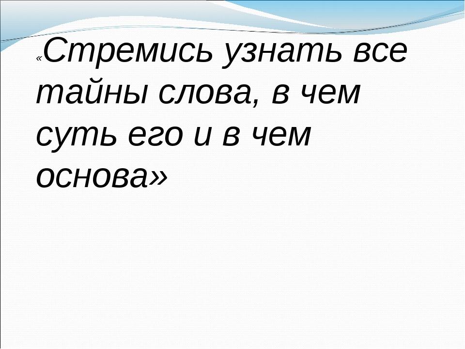 «Стремись узнать все тайны слова, в чем суть его и в чем основа»