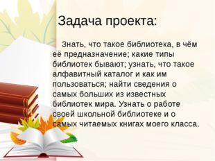 Задача проекта: Знать, что такое библиотека, в чём её предназначение; какие