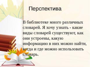 Перспектива В библиотеке много различных словарей. Я хочу узнать - какие виды