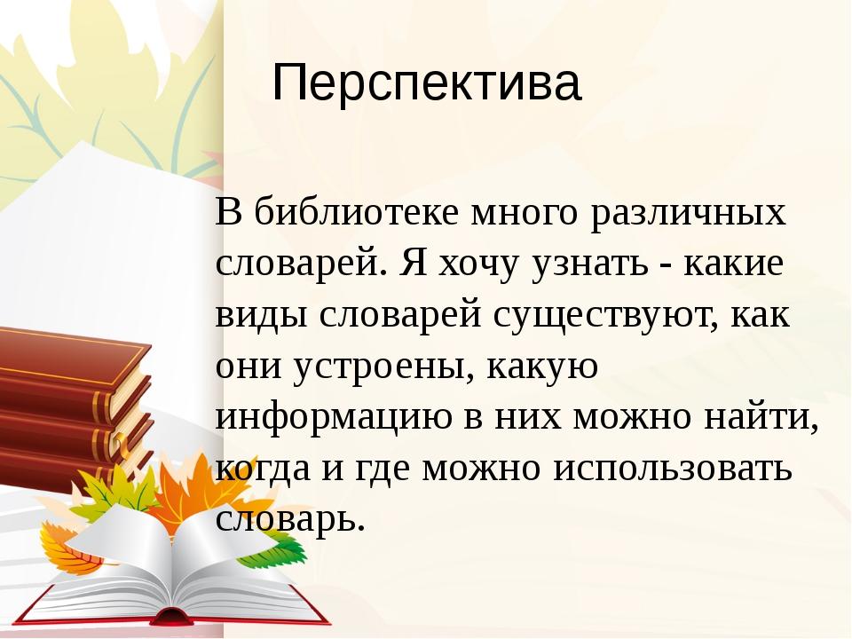 Перспектива В библиотеке много различных словарей. Я хочу узнать - какие виды...