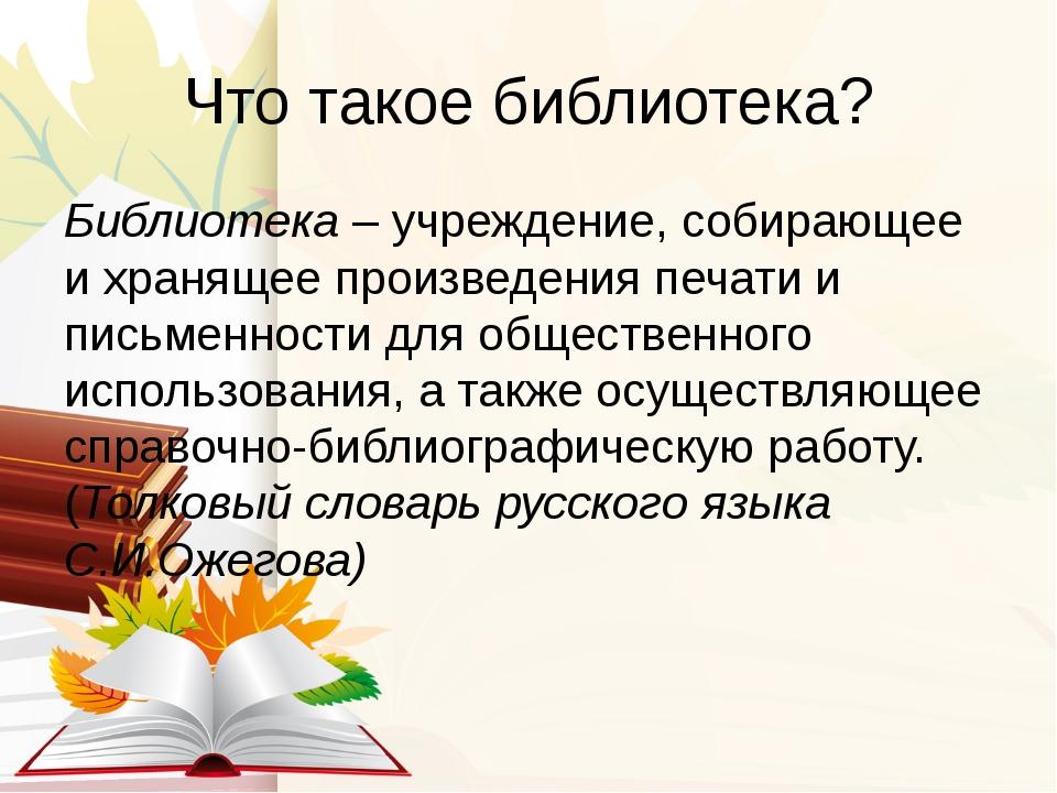 Что такое библиотека? Библиотека – учреждение, собирающее и хранящее произвед...