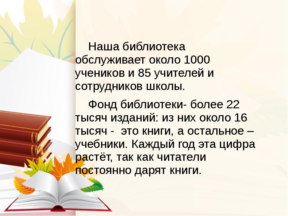 Наша библиотека обслуживает около 1000 учеников и 85 учителей и сотрудников...