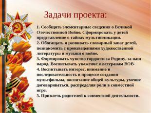 Задачи проекта: 1. Сообщить элементарные сведения о Великой Отечественной Вой