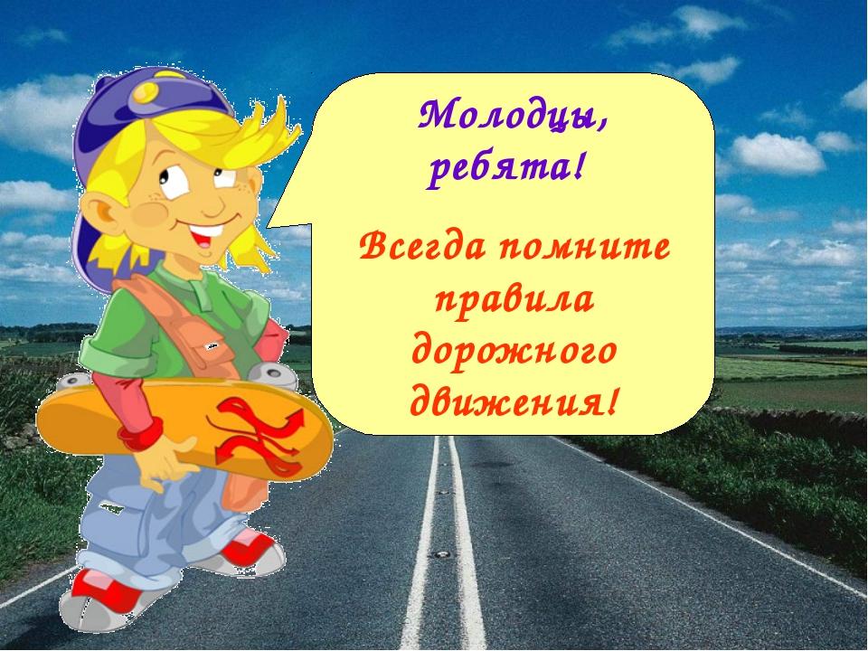 Молодцы, ребята! Всегда помните правила дорожного движения!