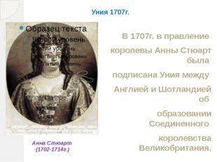 Уния 1707г. В 1707г. в правление королевы Анны Стюарт была подписана Уния меж