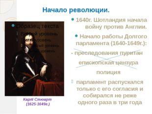 Начало революции. 1640г. Шотландия начала войну против Англии. Начало работы