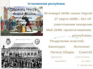 Установление республики. 30 января 1649г.-казнь КарлаI 17 марта 1649г.- Акт о