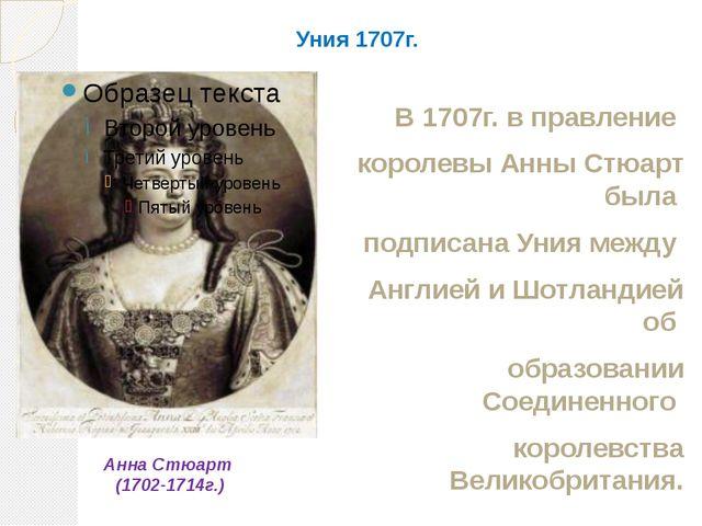 Уния 1707г. В 1707г. в правление королевы Анны Стюарт была подписана Уния меж...