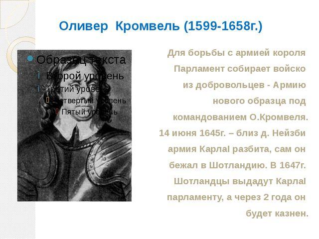 Оливер Кромвель (1599-1658г.) Для борьбы с армией короля Парламент собирает в...