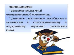 основные цели: развитие иноязычной коммуникативной компетенции; развитие и во