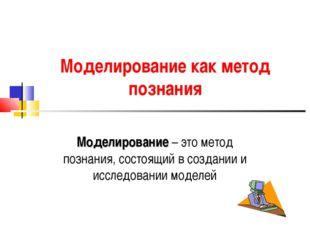 Моделирование как метод познания Моделирование – это метод познания, состоящи