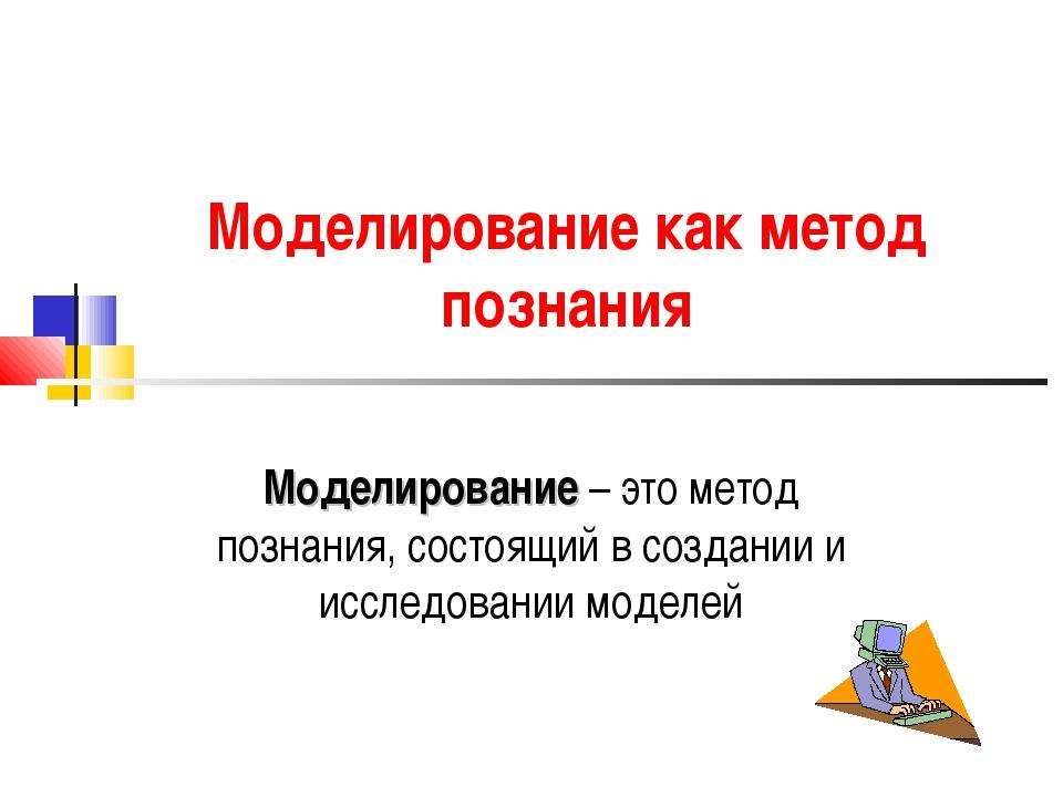 Моделирование как метод познания Моделирование – это метод познания, состоящи...