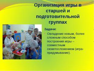 Организация игры в старшей и подготовительной группах Задачи: Овладение нов