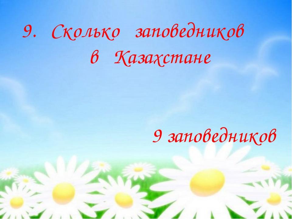 9. Сколько заповедников в Казахстане 9 заповедников