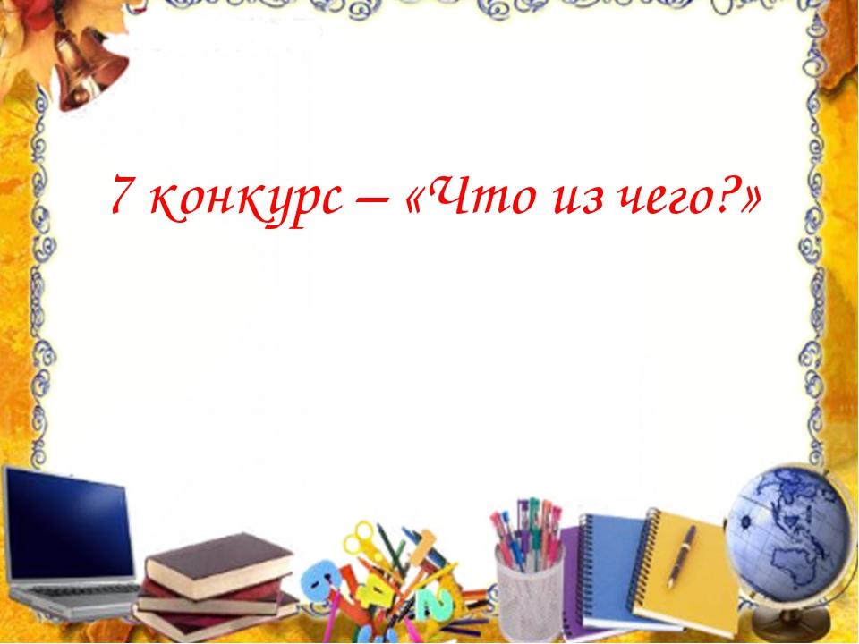 7 конкурс – «Что из чего?»
