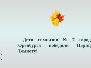 Дети гимназии № 7 города Оренбурга победили Царицу Темноту!