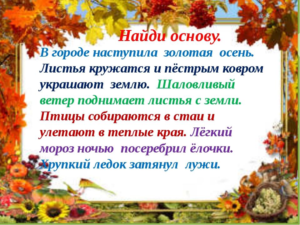 Найди основу. В городе наступила золотая осень. Листья кружатся и пёстрым ков...