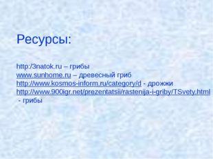 Ресурсы: http:/3natok.ru – грибы www.sunhome.ru – древесный гриб http://www.k