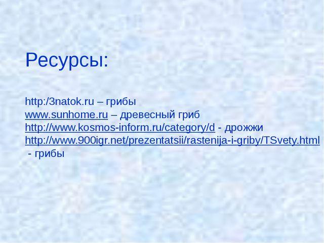 Ресурсы: http:/3natok.ru – грибы www.sunhome.ru – древесный гриб http://www.k...