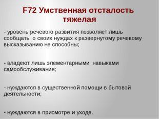 F72 Умственная отсталость тяжелая - уровень речевого развития позволяет лишь