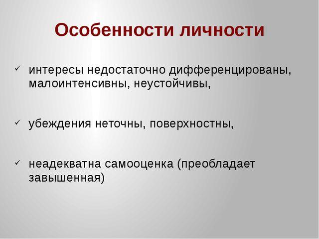 Особенности личности интересы недостаточно дифференцированы, малоинтенсивны,...