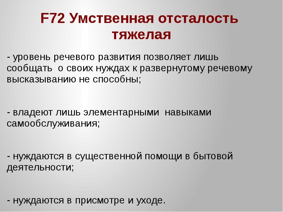 F72 Умственная отсталость тяжелая - уровень речевого развития позволяет лишь...