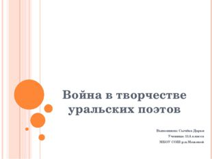 Война в творчестве уральских поэтов Выполнила: Сычёва Дарья Ученица: 11А клас