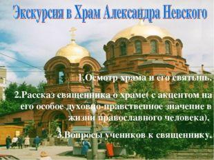 1.Осмотр храма и его святынь. 2.Рассказ священника о храме( с акцентом на его