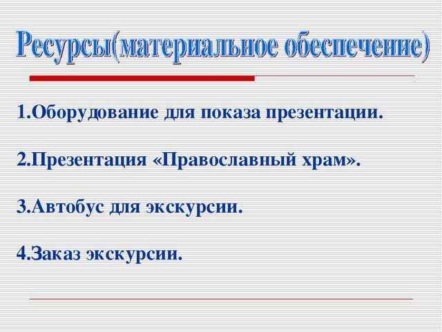 1.Оборудование для показа презентации. 2.Презентация «Православный храм». 3.А...