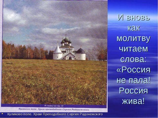 И вновь как молитву читаем слова: «Россия не пала! Россия жива! Куликово поле...