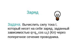 Заряд Задача. Вычислить силу тока I, который несет на себе заряд, заданный за