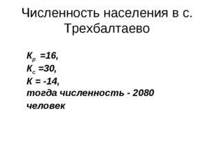 Численность населения в с. Трехбалтаево Кр =16, Кс =30, К = -14, тогда числен