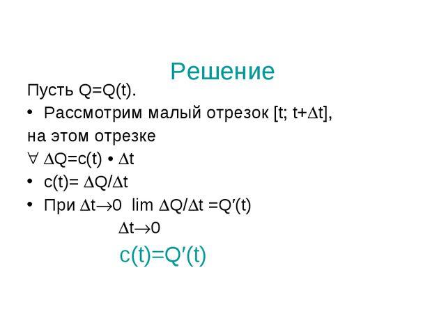 Решение Пусть Q=Q(t). Рассмотрим малый отрезок [t; t+t], на этом отрезке Q=...