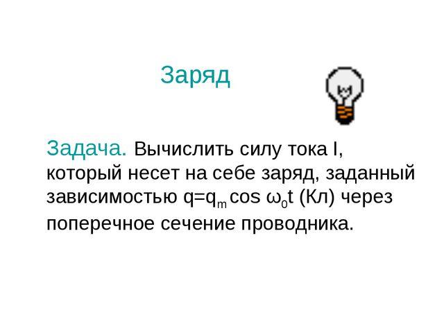Заряд Задача. Вычислить силу тока I, который несет на себе заряд, заданный за...
