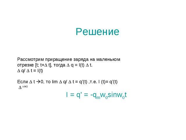 Решение Рассмотрим приращение заряда на маленьком отрезке [t; t+ t], тогда ...
