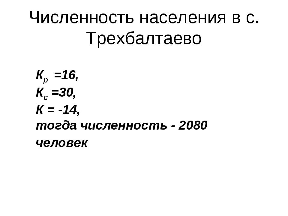 Численность населения в с. Трехбалтаево Кр =16, Кс =30, К = -14, тогда числен...