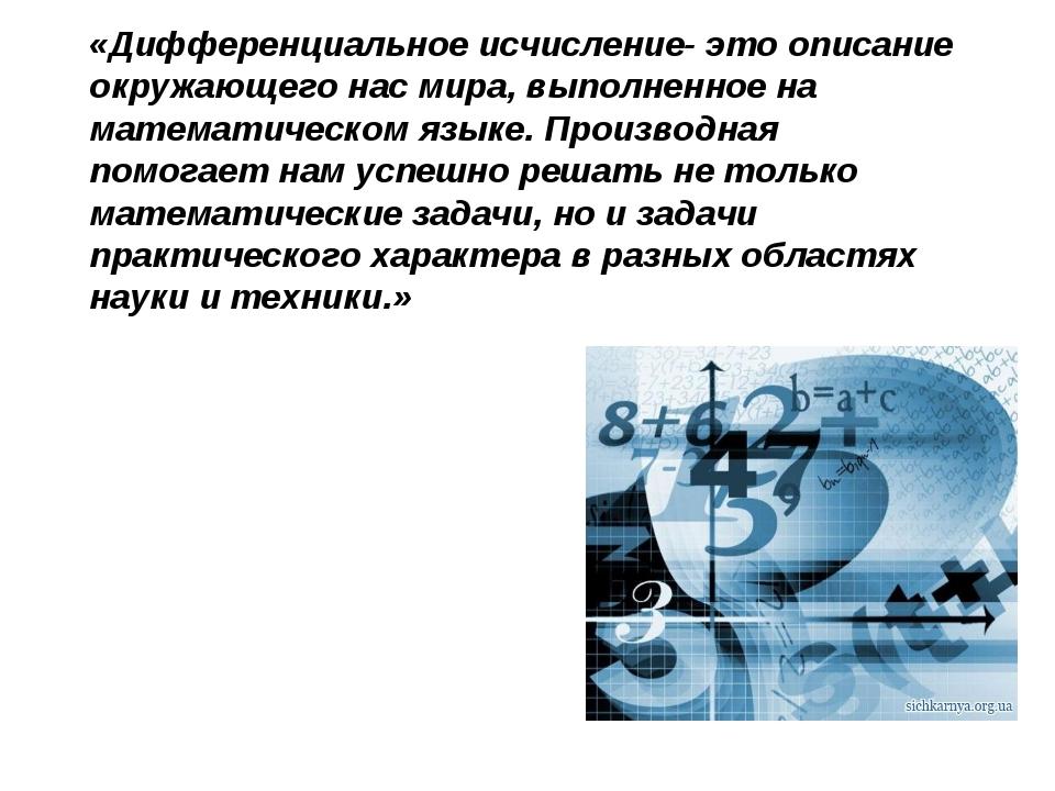 «Дифференциальное исчисление- это описание окружающего нас мира, выполненное...