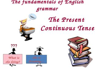 The fundamentals of English grammar The Present Continuous Tense ??? What is