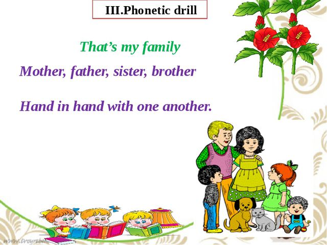 III.Phonetic drill That's my family Mother, father, sister, brother Hand in...