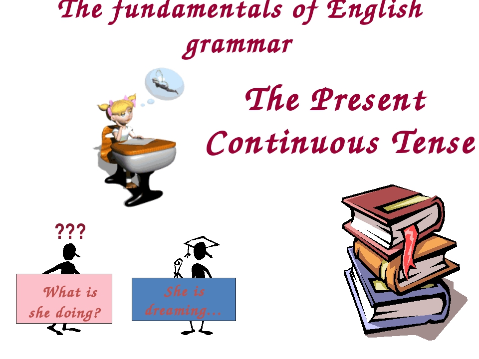 The fundamentals of English grammar The Present Continuous Tense ??? What is...