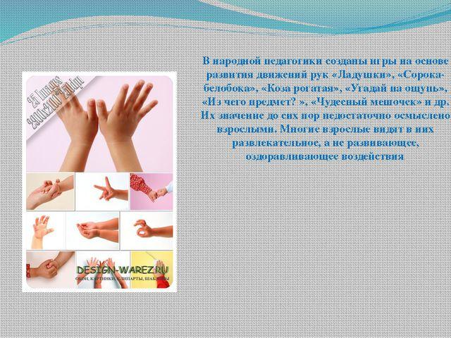 В народной педагогики созданы игры на основе развития движений рук «Ладушки»,...