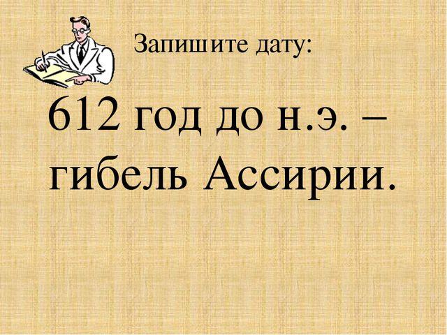 Запишите дату: 612 год до н.э. – гибель Ассирии.