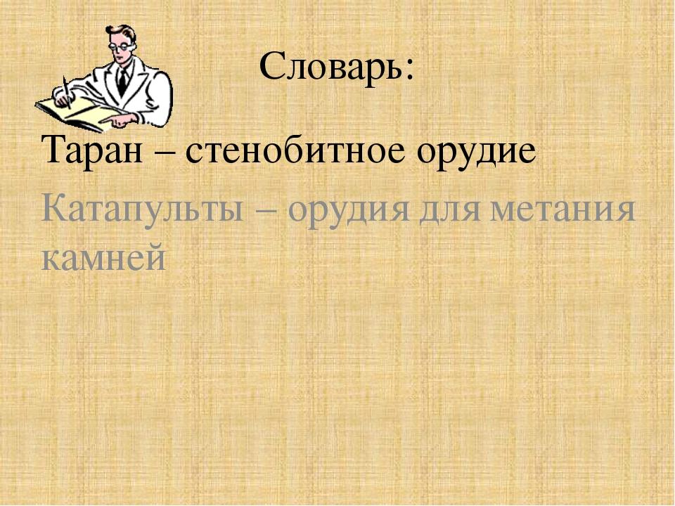 Словарь: Таран – стенобитное орудие Катапульты – орудия для метания камней