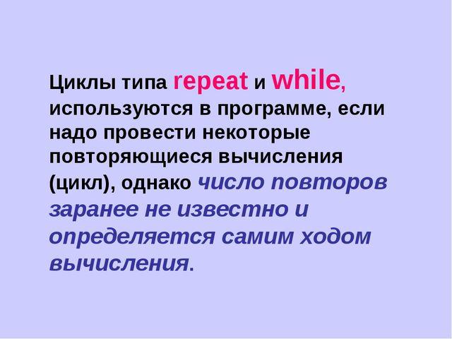 Циклы типа repeat и while, используются в программе, если надо провести некот...