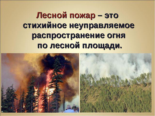 Лесной пожар – это стихийное неуправляемое распространение огня по лесной пло...