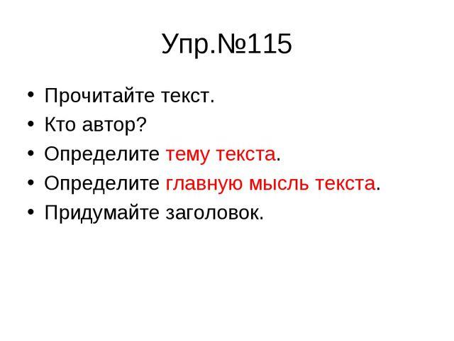 Упр.№115 Прочитайте текст. Кто автор? Определите тему текста. Определите глав...
