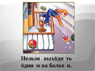 Нельзя́ выхōди́ть ōдни́м на балко́н.