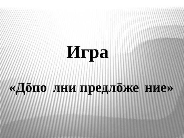 Игра́ «Дōпо́лни предлōже́ние»