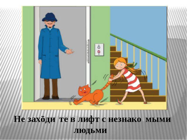 Не захōди́те в лифт с незнако́мыми людьми́