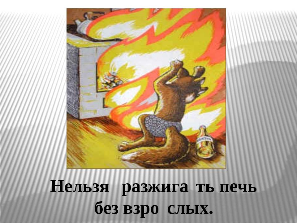 Нельзя́ разжига́ть печь без взро́слых.